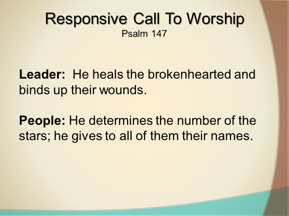 Leader: He heals the brokenhearted and binds up their wounds.