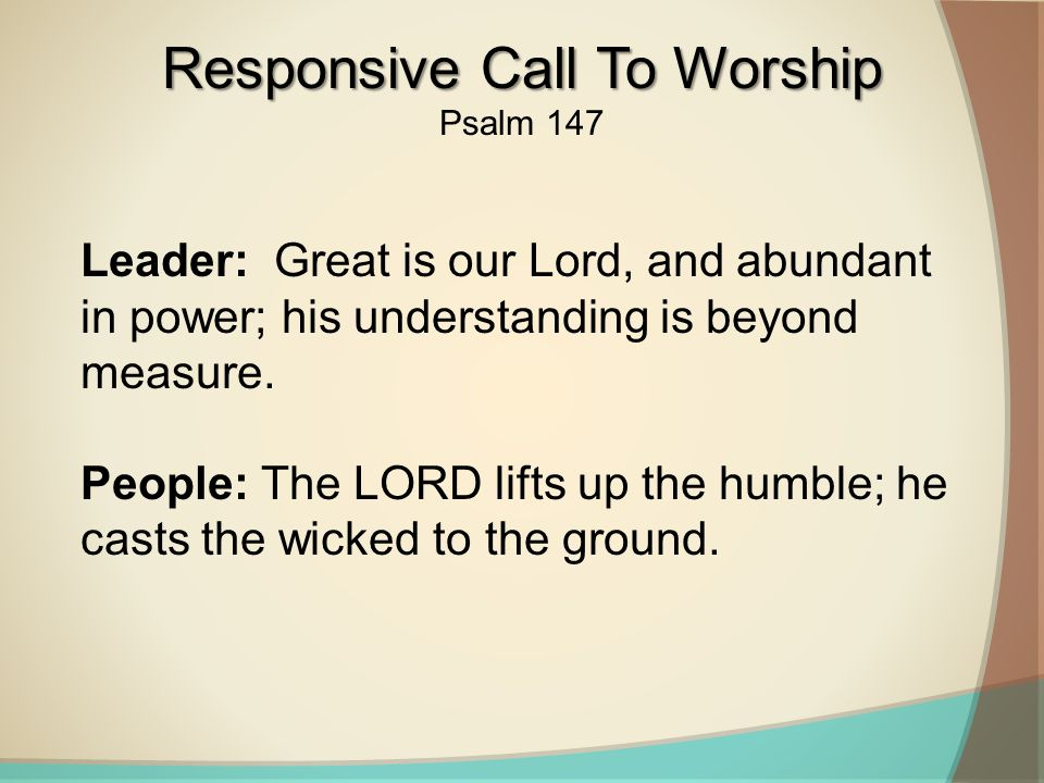 Leader: Great is our Lord, and abundant in power; his understanding is beyond measure.