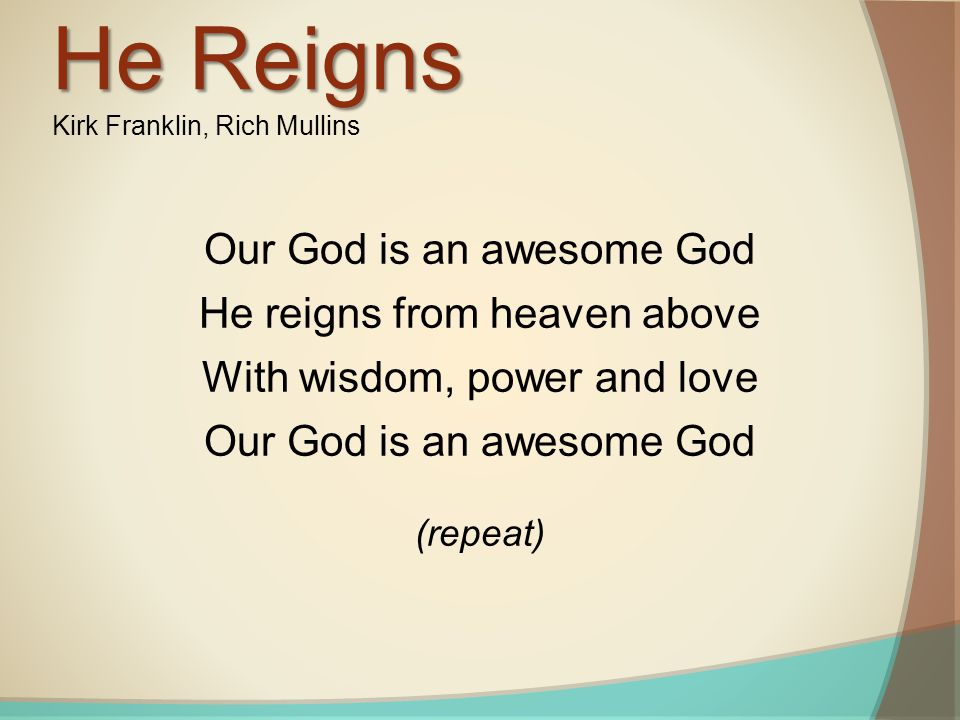 Our God is an awesome God He reigns from heaven above With wisdom, power and love Our God is an awesome God (repeat) He Reigns Kirk Franklin, Rich Mullins