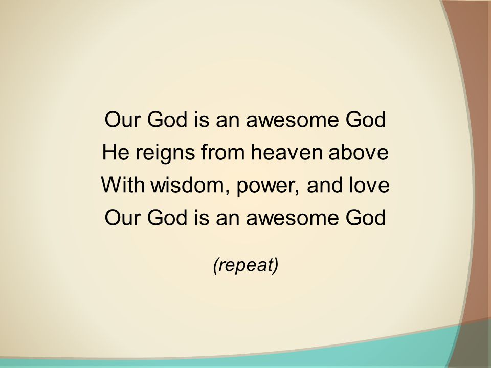 Our God is an awesome God He reigns from heaven above With wisdom, power, and love Our God is an awesome God (repeat)