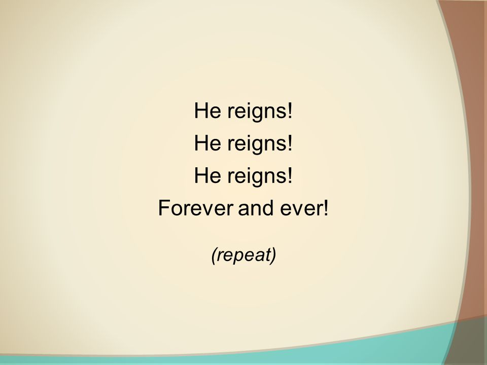 He reigns! Forever and ever! (repeat)