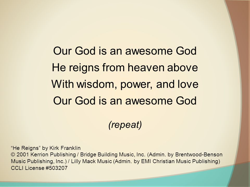 Our God is an awesome God He reigns from heaven above With wisdom, power, and love Our God is an awesome God (repeat) He Reigns by Kirk Franklin © 2001 Kerrion Publishing / Bridge Building Music, Inc.