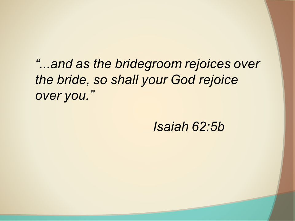 ...and as the bridegroom rejoices over the bride, so shall your God rejoice over you. Isaiah 62:5b