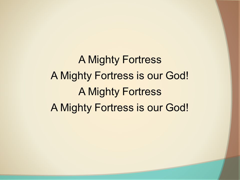 A Mighty Fortress A Mighty Fortress is our God! A Mighty Fortress A Mighty Fortress is our God!