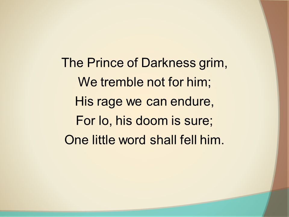 The Prince of Darkness grim, We tremble not for him; His rage we can endure, For lo, his doom is sure; One little word shall fell him.