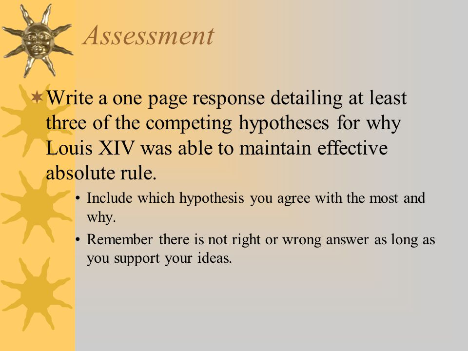 Assessment  Write a one page response detailing at least three of the competing hypotheses for why Louis XIV was able to maintain effective absolute rule.