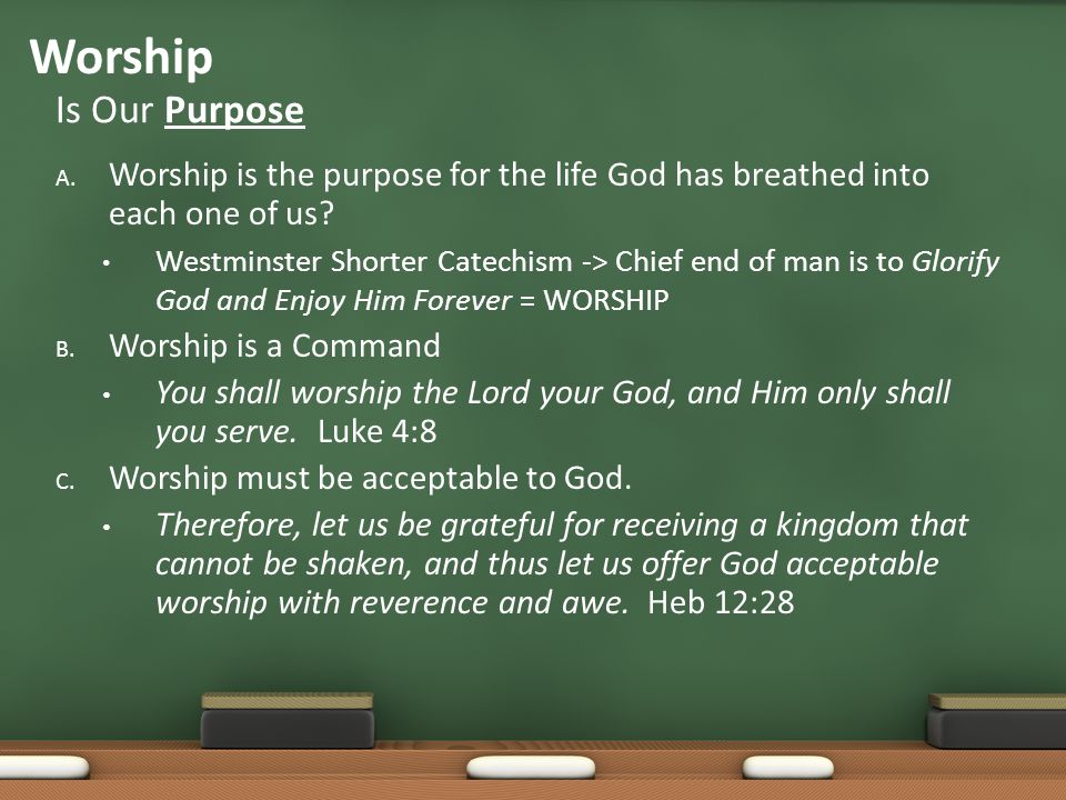A. Worship is the purpose for the life God has breathed into each one of us? Westminster Shorter Catechism -> Chief end of man is to Glorify God and E