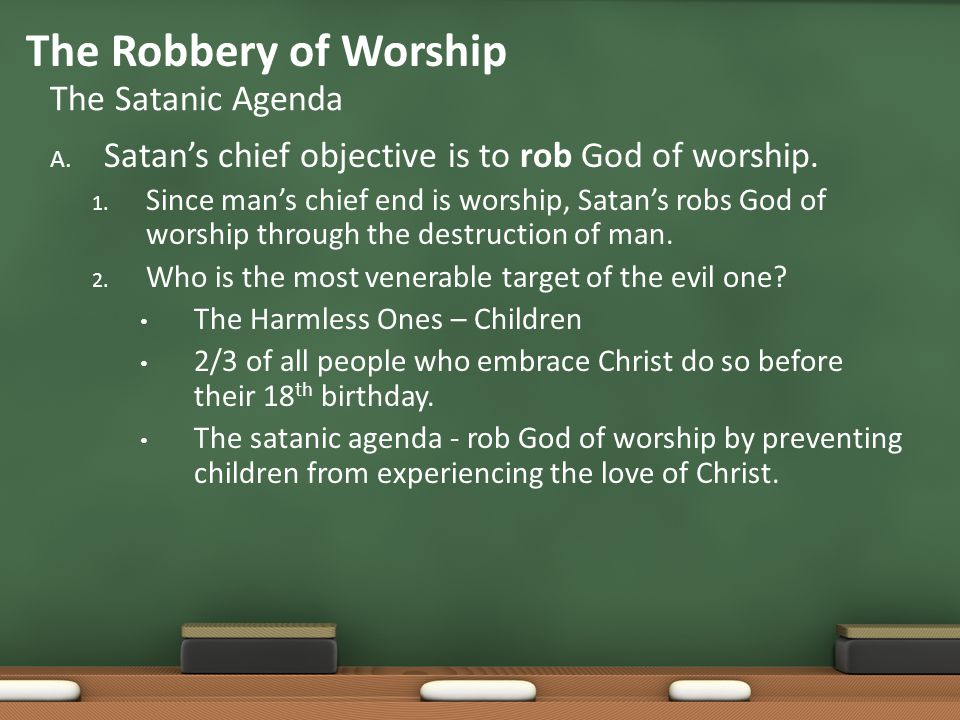 A. Satan's chief objective is to rob God of worship. 1. Since man's chief end is worship, Satan's robs God of worship through the destruction of man.