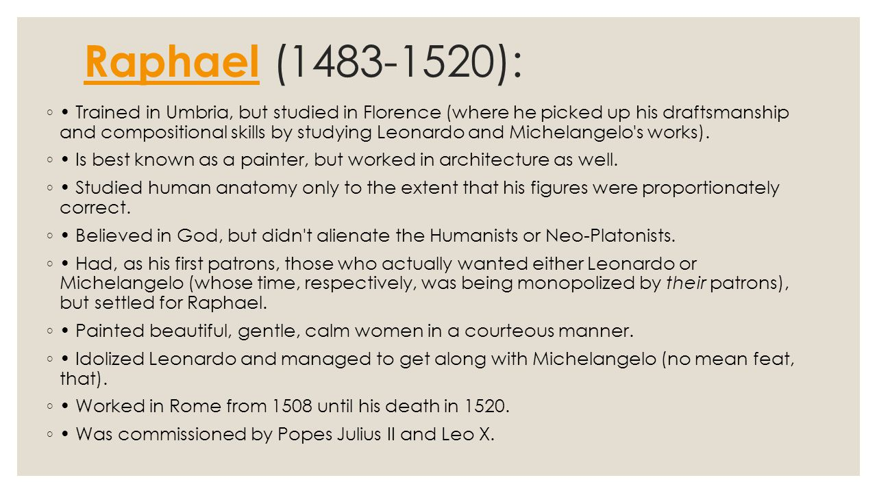 Raphael Raphael (1483-1520): ◦ Trained in Umbria, but studied in Florence (where he picked up his draftsmanship and compositional skills by studying Leonardo and Michelangelo s works).