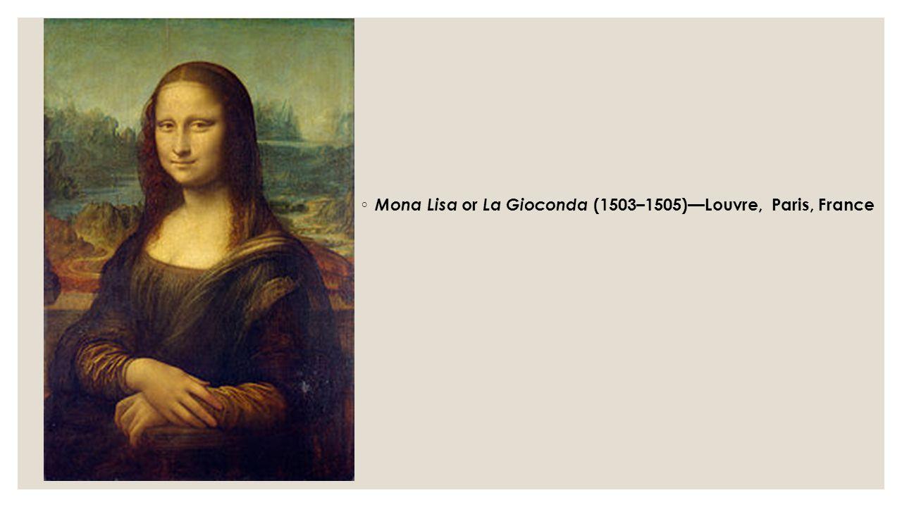 ◦ Mona Lisa or La Gioconda (1503–1505)—Louvre, Paris, France
