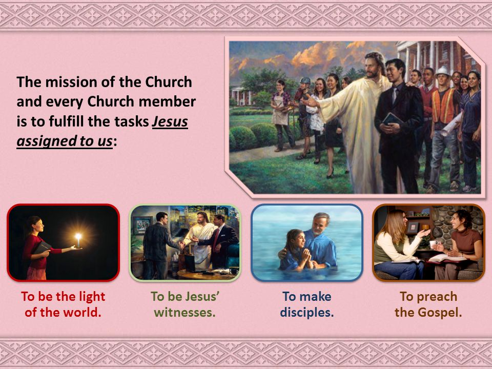 The mission of the Church and every Church member is to fulfill the tasks Jesus assigned to us: To be the light of the world.