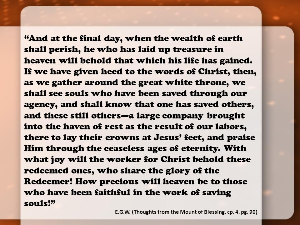 And at the final day, when the wealth of earth shall perish, he who has laid up treasure in heaven will behold that which his life has gained.