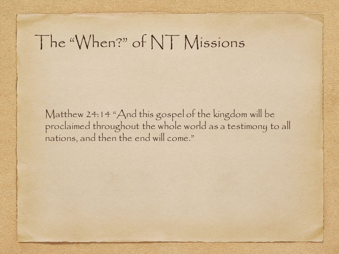 The When? of NT Missions Matthew 24:14 And this gospel of the kingdom will be proclaimed throughout the whole world as a testimony to all nations, and then the end will come.