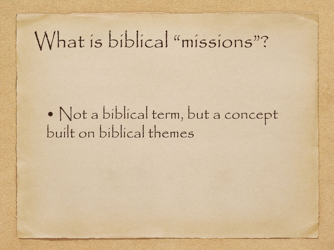 What is biblical missions ? Not a biblical term, but a concept built on biblical themes
