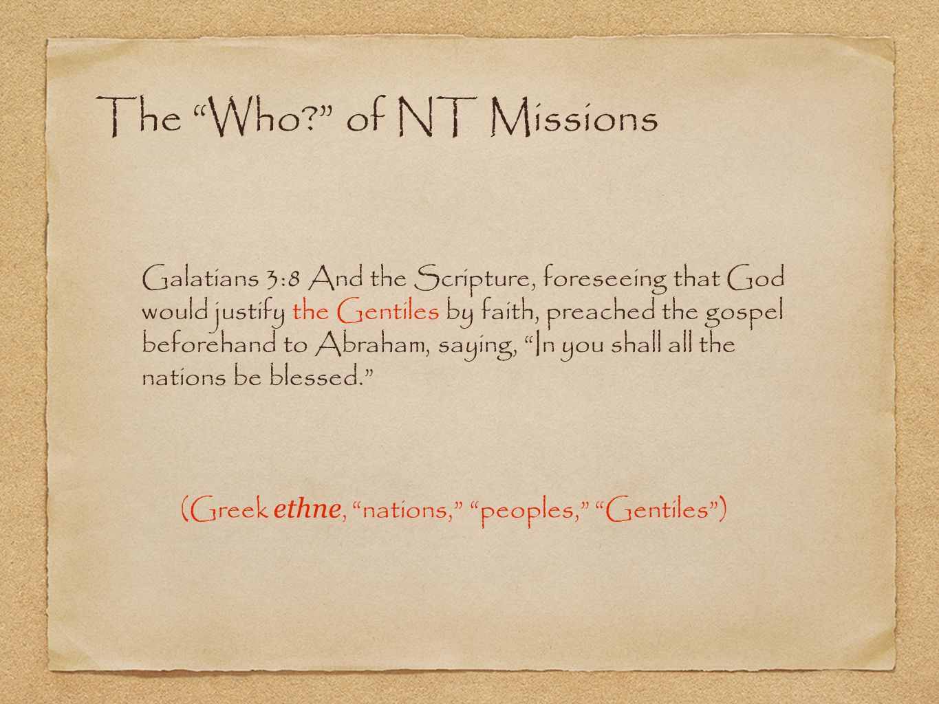 The Who? of NT Missions Galatians 3:8 And the Scripture, foreseeing that God would justify the Gentiles by faith, preached the gospel beforehand to Abraham, saying, In you shall all the nations be blessed. (Greek ethne, nations, peoples, Gentiles )