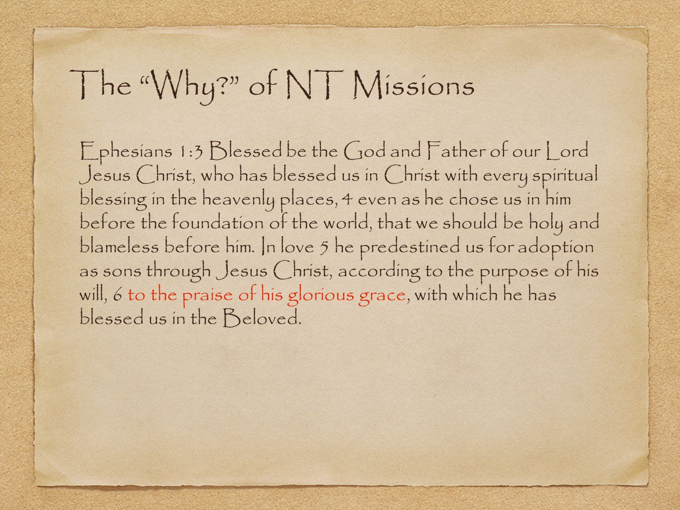 The Why? of NT Missions Ephesians 1:3 Blessed be the God and Father of our Lord Jesus Christ, who has blessed us in Christ with every spiritual blessing in the heavenly places, 4 even as he chose us in him before the foundation of the world, that we should be holy and blameless before him.
