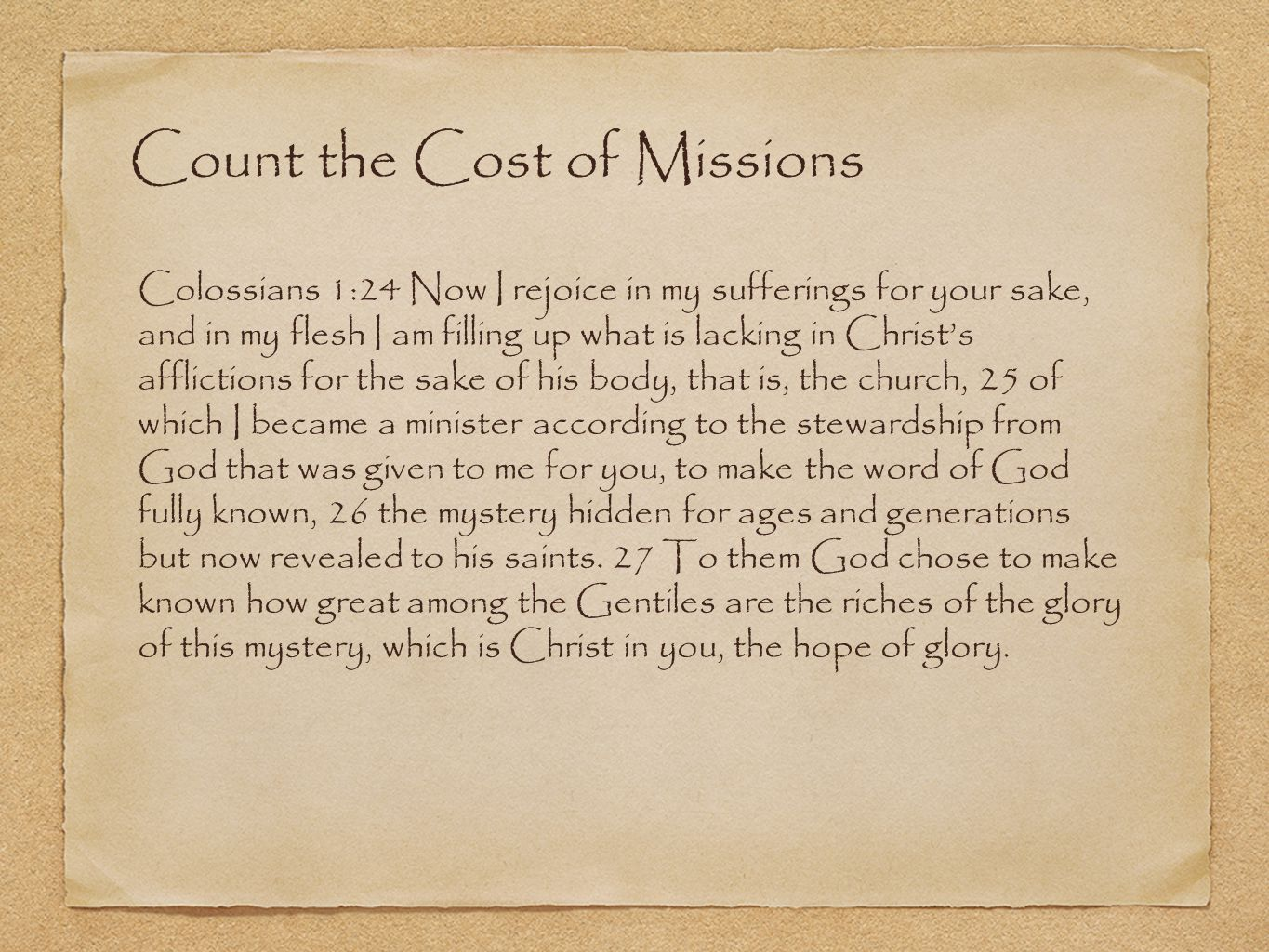 Count the Cost of Missions Colossians 1:24 Now I rejoice in my sufferings for your sake, and in my flesh I am filling up what is lacking in Christ's afflictions for the sake of his body, that is, the church, 25 of which I became a minister according to the stewardship from God that was given to me for you, to make the word of God fully known, 26 the mystery hidden for ages and generations but now revealed to his saints.