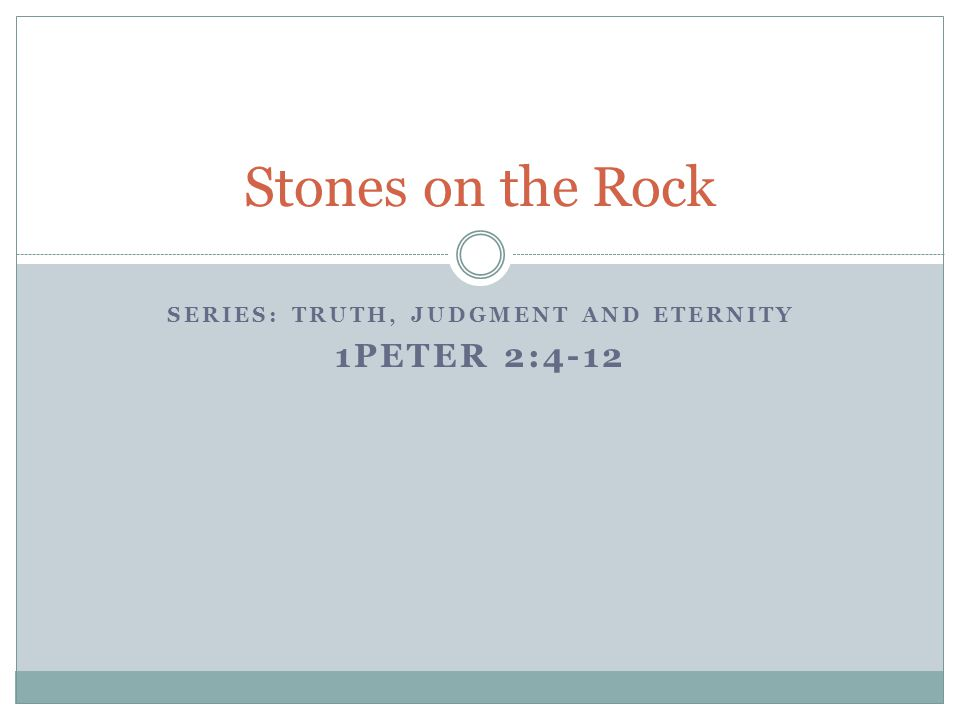 SERIES: TRUTH, JUDGMENT AND ETERNITY 1PETER 2:4-12 Stones on the Rock