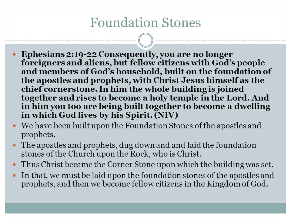 Foundation Stones Ephesians 2:19-22 Consequently, you are no longer foreigners and aliens, but fellow citizens with God's people and members of God's household, built on the foundation of the apostles and prophets, with Christ Jesus himself as the chief cornerstone.