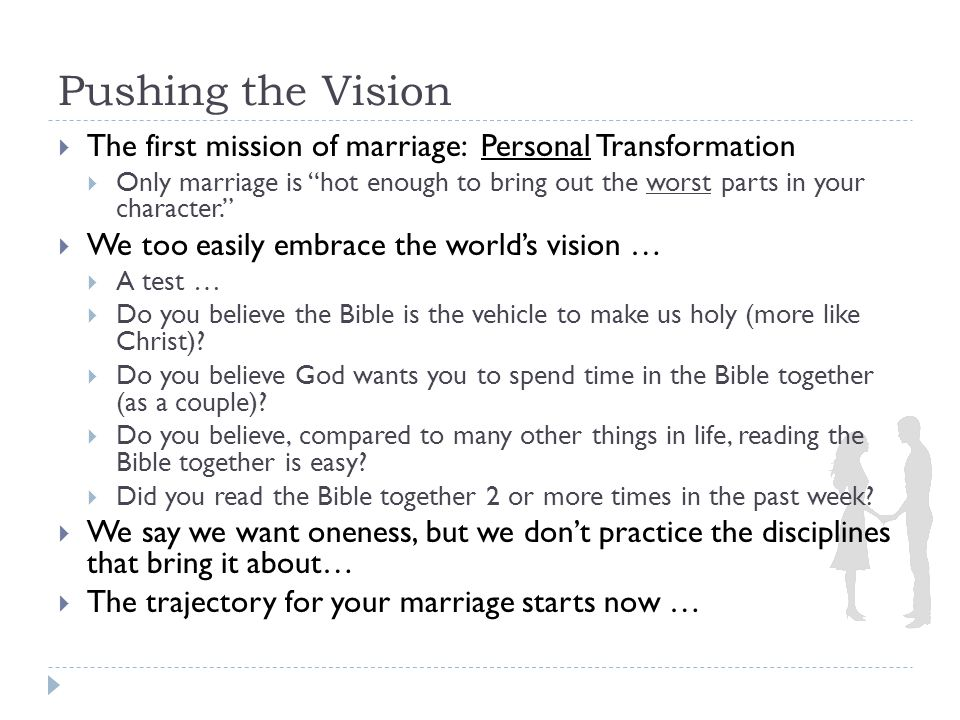 Pushing the Vision  The first mission of marriage: Personal Transformation  Only marriage is hot enough to bring out the worst parts in your character.  We too easily embrace the world's vision …  A test …  Do you believe the Bible is the vehicle to make us holy (more like Christ).