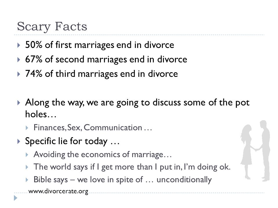 Scary Facts  50% of first marriages end in divorce  67% of second marriages end in divorce  74% of third marriages end in divorce  Along the way, we are going to discuss some of the pot holes…  Finances, Sex, Communication …  Specific lie for today …  Avoiding the economics of marriage…  The world says if I get more than I put in, I'm doing ok.