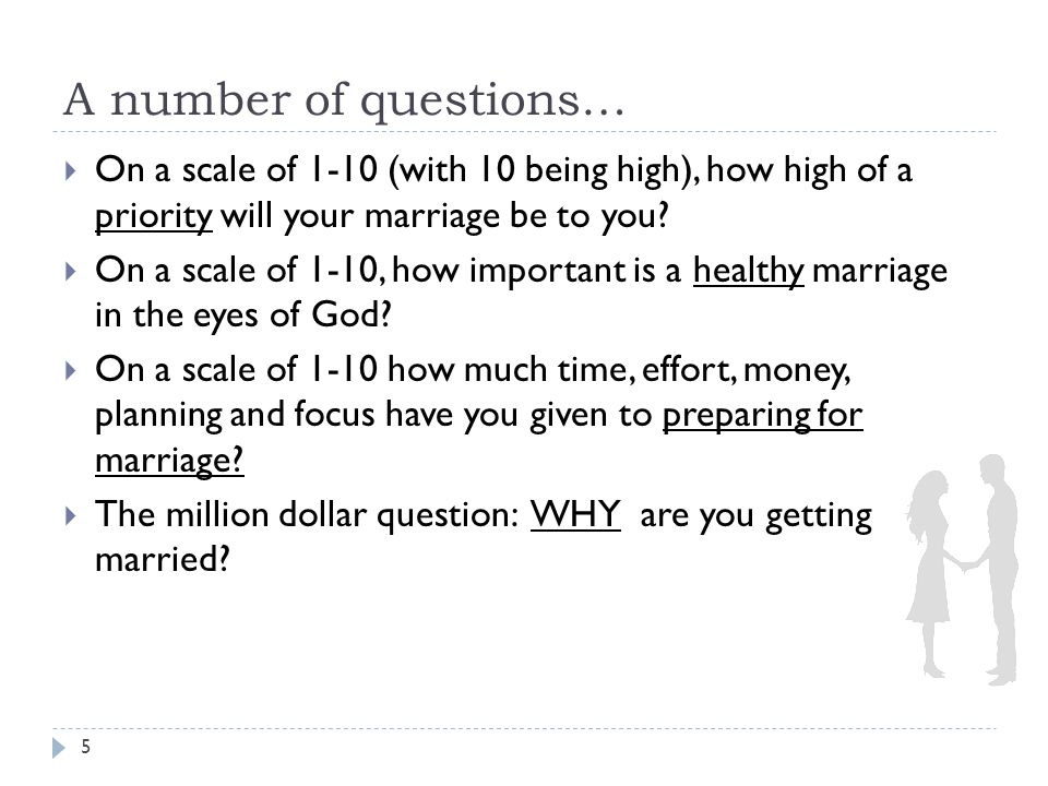 A number of questions…  On a scale of 1-10 (with 10 being high), how high of a priority will your marriage be to you.