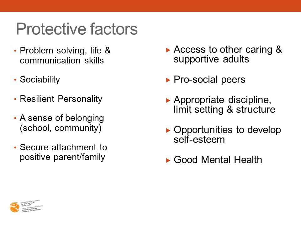 Protective factors Problem solving, life & communication skills Sociability Resilient Personality A sense of belonging (school, community) Secure attachment to positive parent/family  Access to other caring & supportive adults  Pro-social peers  Appropriate discipline, limit setting & structure  Opportunities to develop self-esteem  Good Mental Health