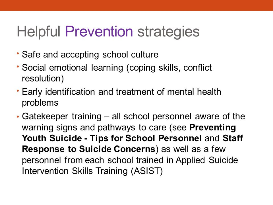 Helpful Prevention strategies Safe and accepting school culture Social emotional learning (coping skills, conflict resolution) Early identification and treatment of mental health problems Gatekeeper training – all school personnel aware of the warning signs and pathways to care (see Preventing Youth Suicide - Tips for School Personnel and Staff Response to Suicide Concerns) as well as a few personnel from each school trained in Applied Suicide Intervention Skills Training (ASIST)
