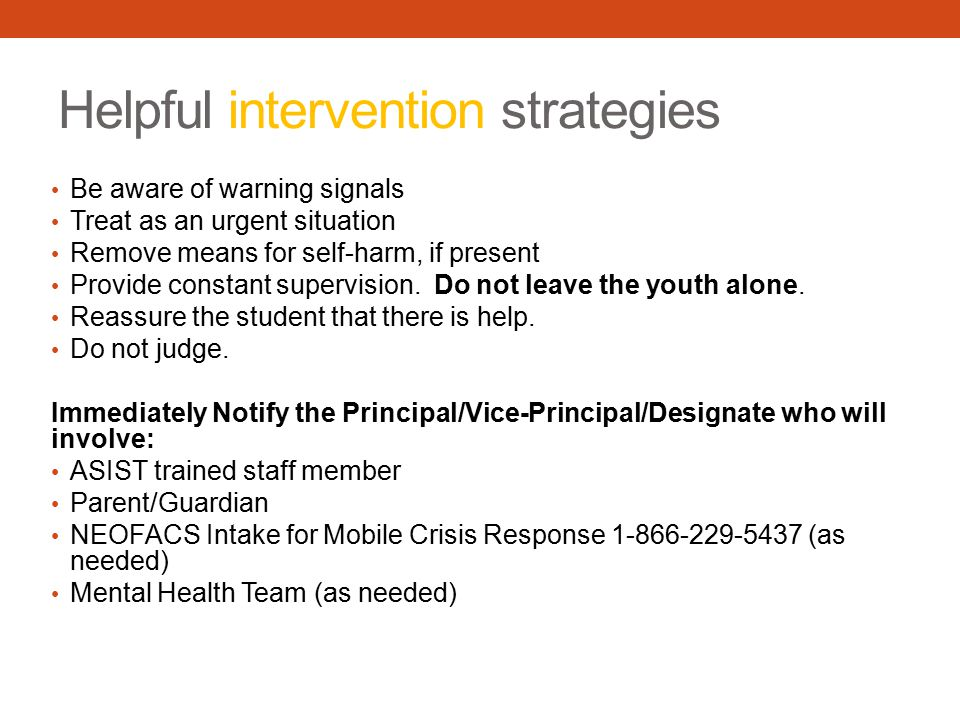 Helpful intervention strategies Be aware of warning signals Treat as an urgent situation Remove means for self-harm, if present Provide constant supervision.