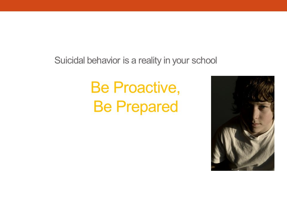 Suicidal behavior is a reality in your school Be Proactive, Be Prepared
