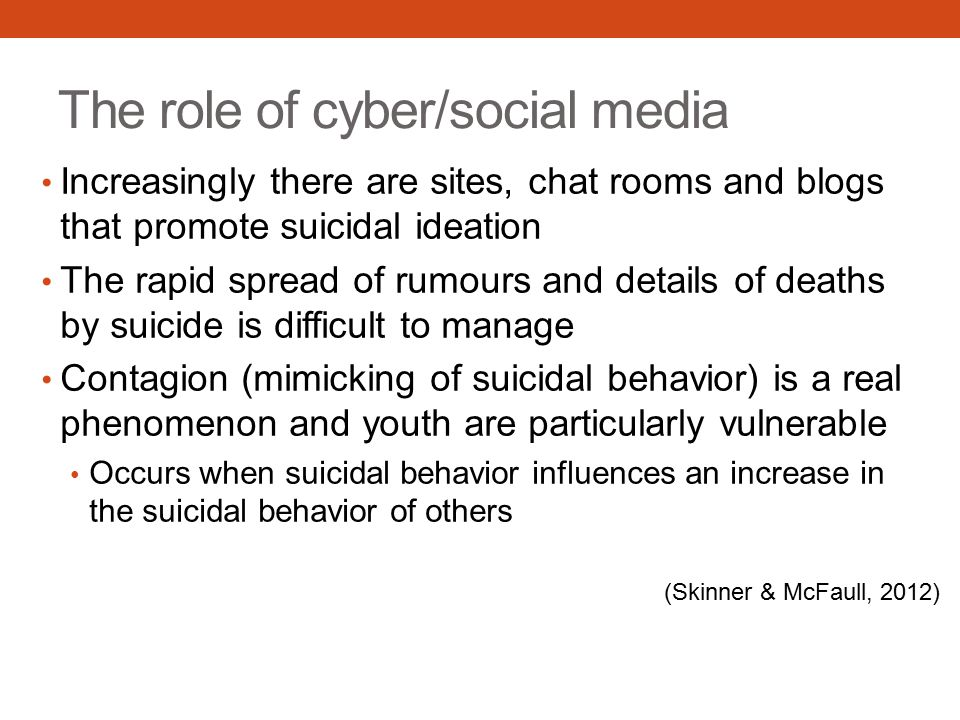 The role of cyber/social media Increasingly there are sites, chat rooms and blogs that promote suicidal ideation The rapid spread of rumours and details of deaths by suicide is difficult to manage Contagion (mimicking of suicidal behavior) is a real phenomenon and youth are particularly vulnerable Occurs when suicidal behavior influences an increase in the suicidal behavior of others (Skinner & McFaull, 2012)