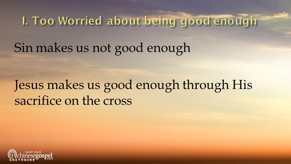 Sin makes us not good enough Jesus makes us good enough through His sacrifice on the cross