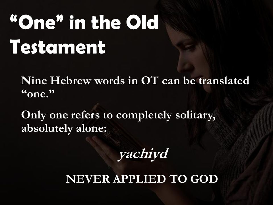 One in the Old Testament Nine Hebrew words in OT can be translated one. Only one refers to completely solitary, absolutely alone: yachiyd NEVER APPLIED TO GOD