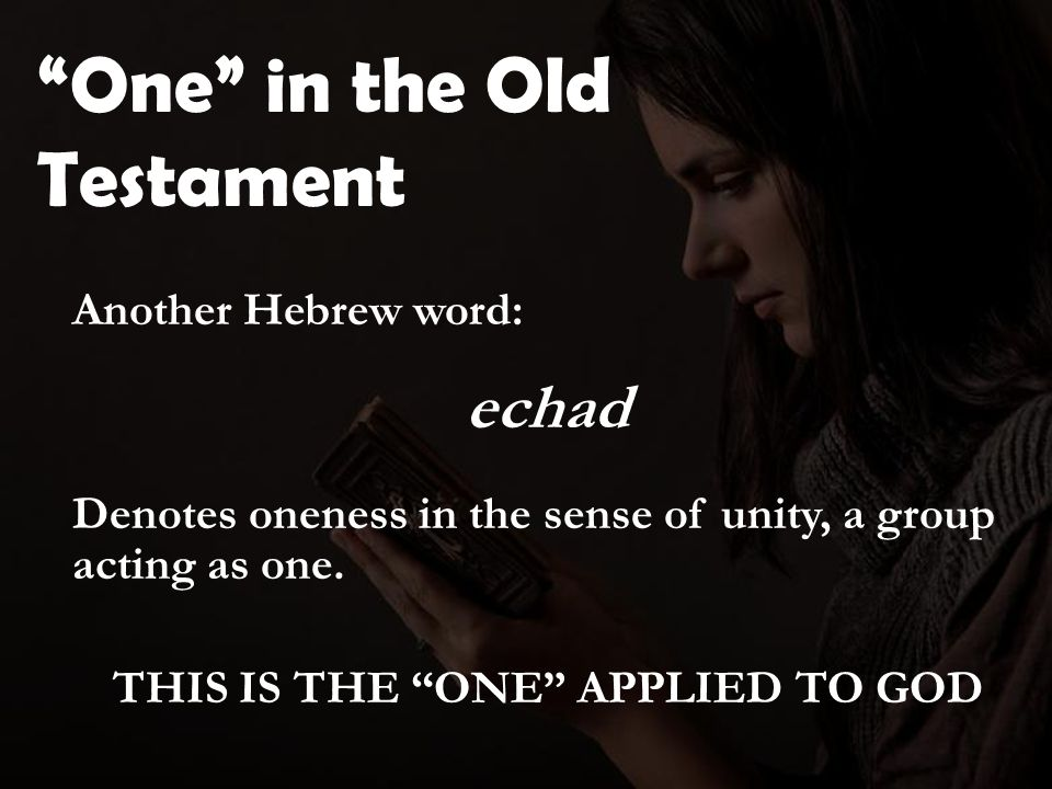 One in the Old Testament Another Hebrew word: echad Denotes oneness in the sense of unity, a group acting as one.