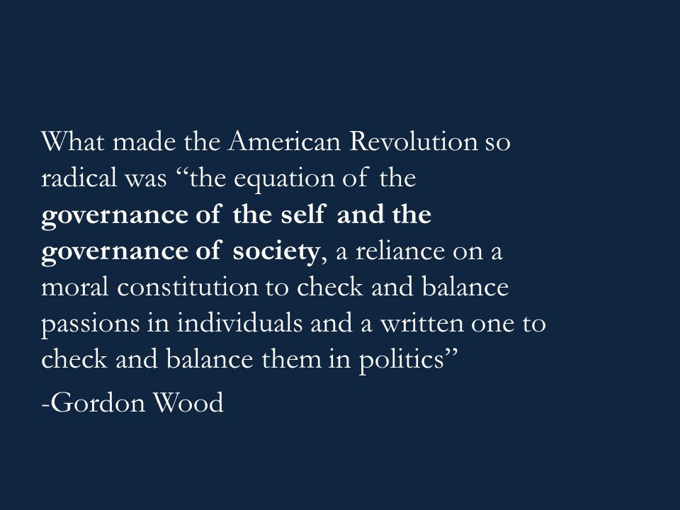 What made the American Revolution so radical was the equation of the governance of the self and the governance of society, a reliance on a moral constitution to check and balance passions in individuals and a written one to check and balance them in politics -Gordon Wood