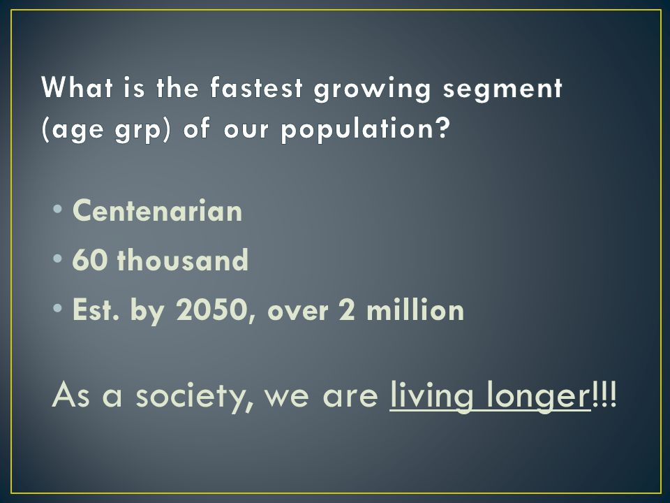 Centenarian 60 thousand Est. by 2050, over 2 million As a society, we are living longer!!!