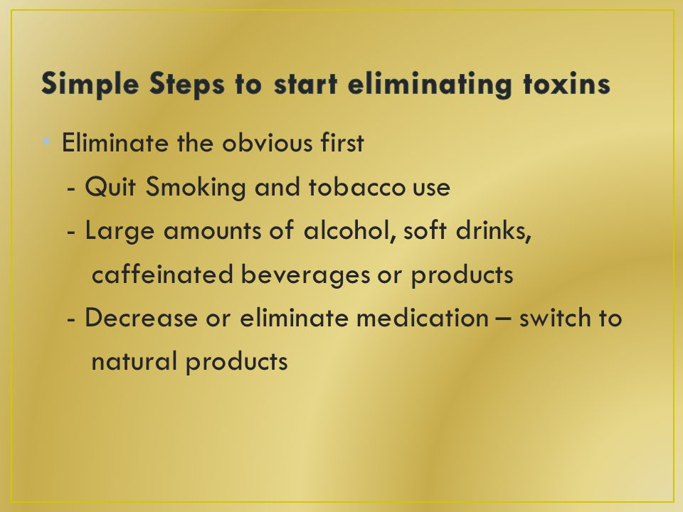 Eliminate the obvious first - Quit Smoking and tobacco use - Large amounts of alcohol, soft drinks, caffeinated beverages or products - Decrease or eliminate medication – switch to natural products