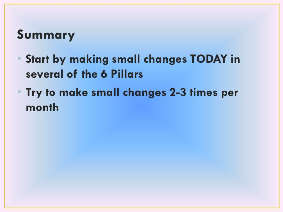 Start by making small changes TODAY in several of the 6 Pillars Try to make small changes 2-3 times per month