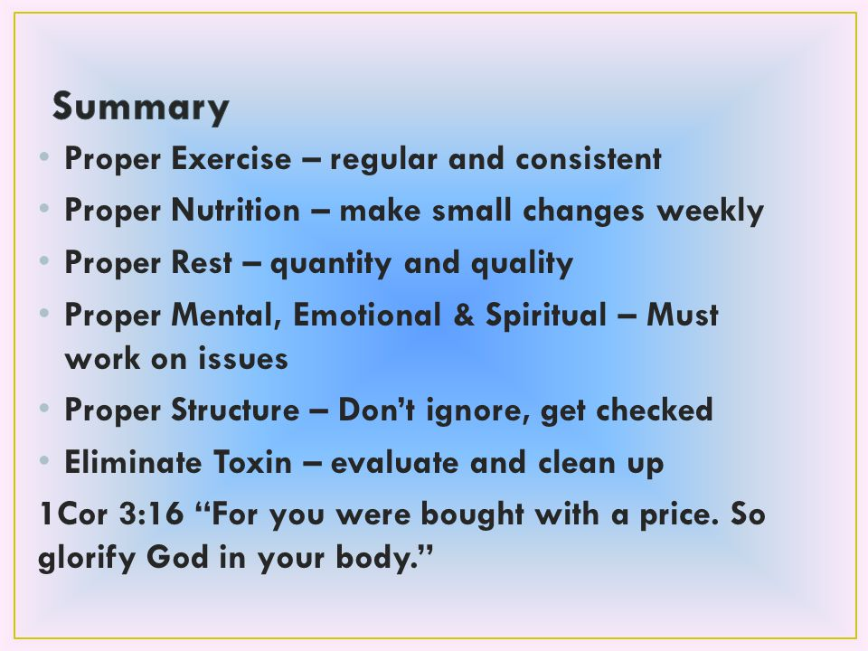 Proper Exercise – regular and consistent Proper Nutrition – make small changes weekly Proper Rest – quantity and quality Proper Mental, Emotional & Spiritual – Must work on issues Proper Structure – Don't ignore, get checked Eliminate Toxin – evaluate and clean up 1Cor 3:16 For you were bought with a price.