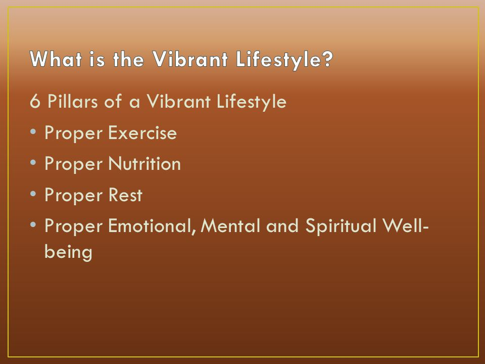 6 Pillars of a Vibrant Lifestyle Proper Exercise Proper Nutrition Proper Rest Proper Emotional, Mental and Spiritual Well- being