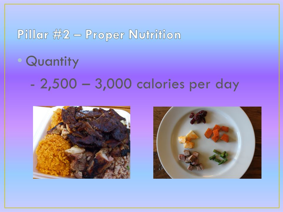 Quantity - 2,500 – 3,000 calories per day - Frequent smaller meals vs. large meal at end of the day