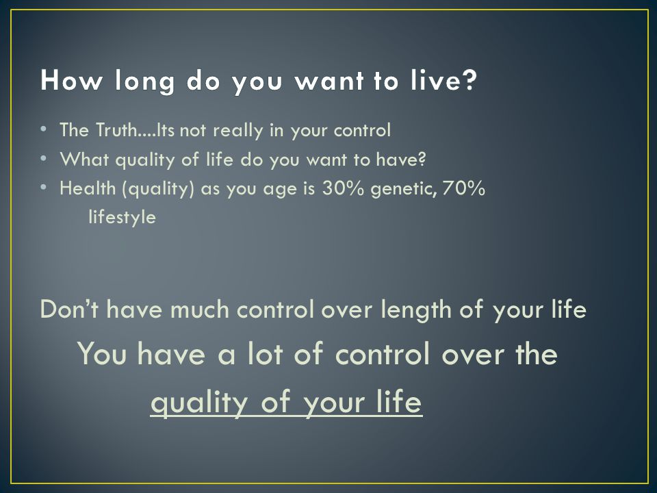 The Truth....Its not really in your control What quality of life do you want to have.
