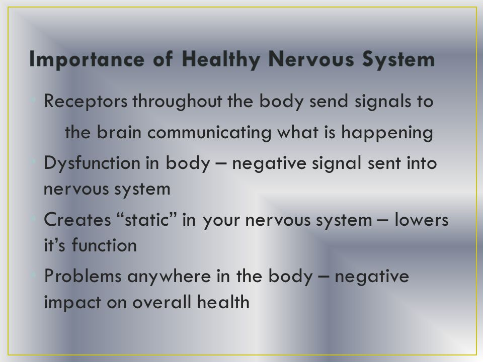 Receptors throughout the body send signals to the brain communicating what is happening Dysfunction in body – negative signal sent into nervous system Creates static in your nervous system – lowers it's function Problems anywhere in the body – negative impact on overall health