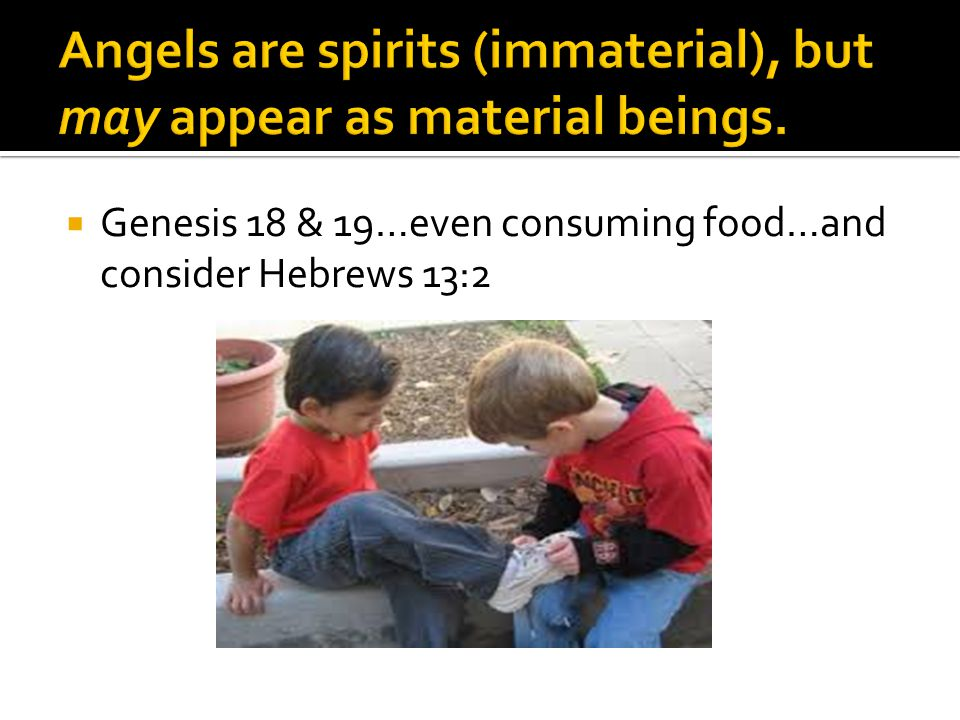  Genesis 18 & 19…even consuming food…and consider Hebrews 13:2