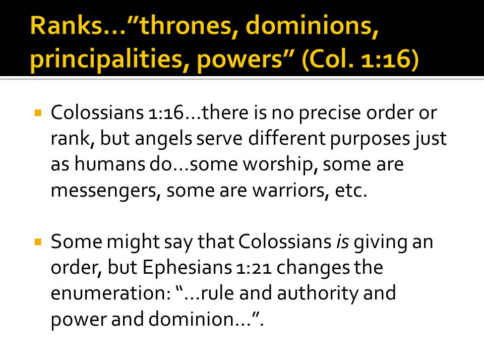  Colossians 1:16…there is no precise order or rank, but angels serve different purposes just as humans do…some worship, some are messengers, some are warriors, etc.