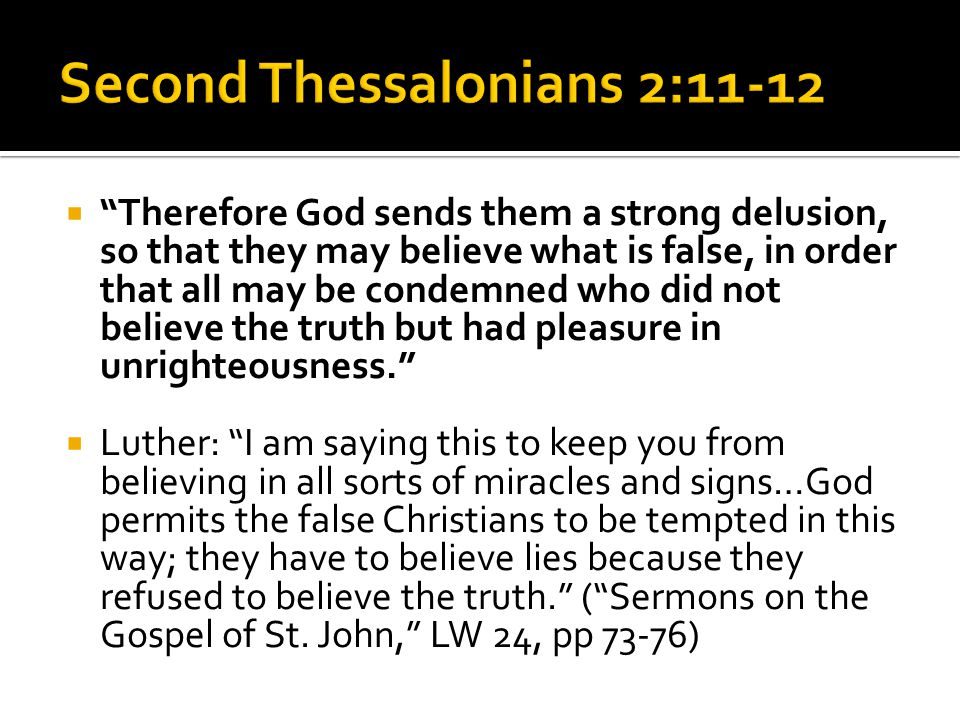  Therefore God sends them a strong delusion, so that they may believe what is false, in order that all may be condemned who did not believe the truth but had pleasure in unrighteousness.  Luther: I am saying this to keep you from believing in all sorts of miracles and signs…God permits the false Christians to be tempted in this way; they have to believe lies because they refused to believe the truth. ( Sermons on the Gospel of St.