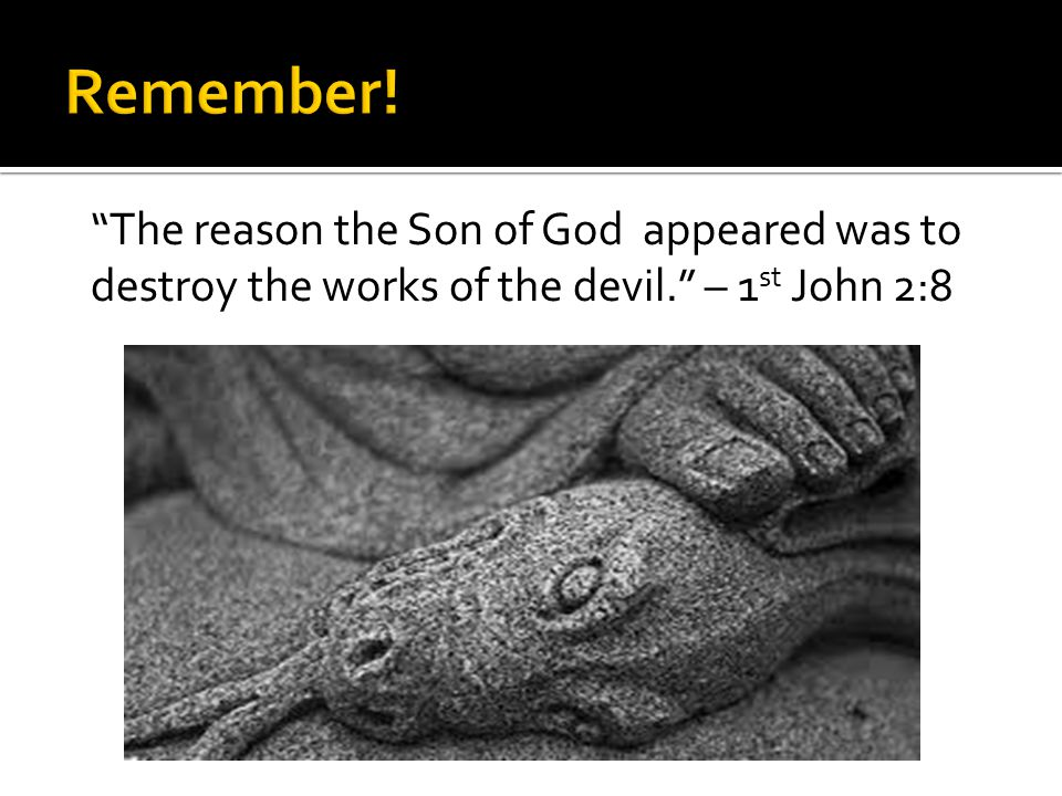 """""""The reason the Son of God appeared was to destroy the works of the devil."""" – 1 st John 2:8"""