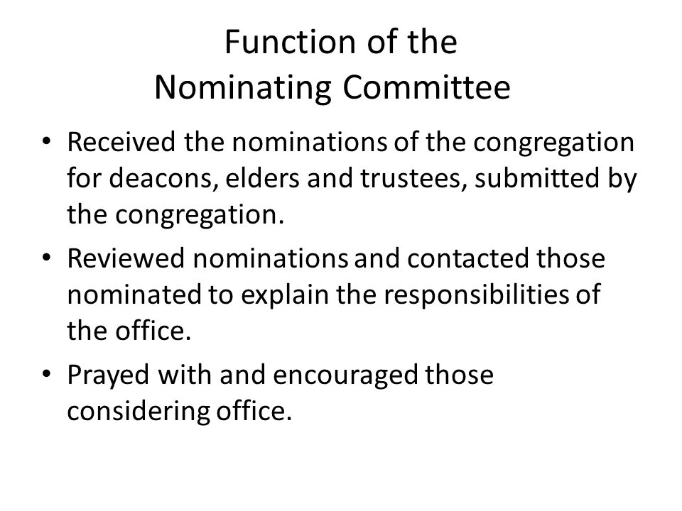Function of the Nominating Committee Received the nominations of the congregation for deacons, elders and trustees, submitted by the congregation.