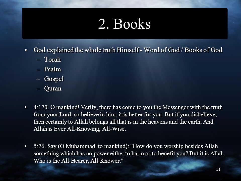 11 2. Books God explained the whole truth Himself - Word of God / Books of God –Torah –Psalm –Gospel –Quran 4:170. O mankind! Verily, there has come t