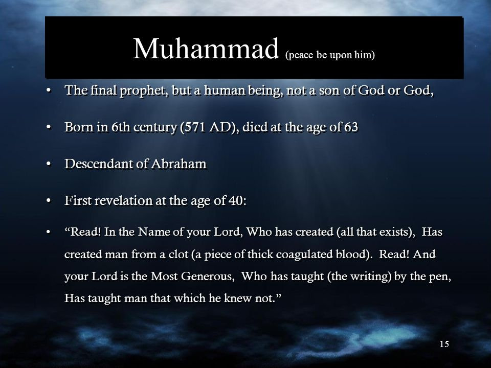 15 Muhammad (peace be upon him) The final prophet, but a human being, not a son of God or God, Born in 6th century (571 AD), died at the age of 63 Des